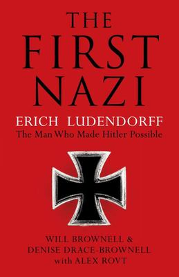 The First Nazi: Erich Ludendorff: The Man Who Made Hitler Possible
