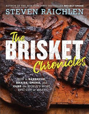 The Brisket Chronicles - How to Barbecue and Braise It, Smoke It and Cure It, Turn It into Tacos, Hash, and Pastrami, Too