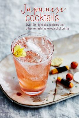 Japanese Cocktails - 40 Highballs, Spritzes and Other Refreshing Low-Alcohol Drinks