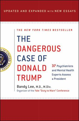 The Dangerous Case of Donald Trump - 35 Psychiatrists and Mental Health Experts Assess a President - Updated and Expanded with New Essays