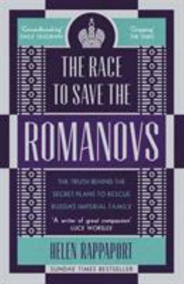 The Race to Save the Romanovs - The Truth Behind the Secret Plans to Rescue Russia's Imperial Family