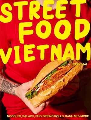Street Food Vietnam: Noodles, Salads, Pho, Spring Rolls, Banh Mi and More: Vietnam