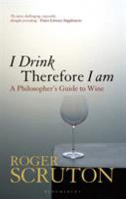 I Drink Therefore I Am: A Philosopher's Guide to Wine