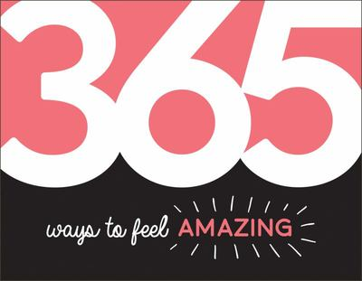 365 Ways to Feel Amazing - Inspiration and Motivation for Every Day