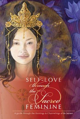 Self Love Through the Sacred Feminine - A Guide Through the Paintings and Channelings of Jo Jayson