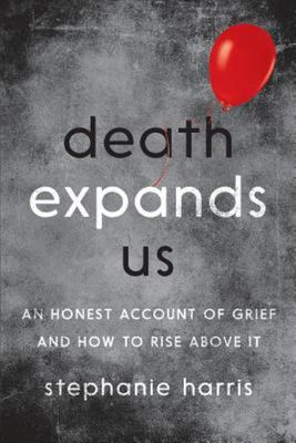 Death Expands Us: An Honest Account of Grief and How to Rise above It