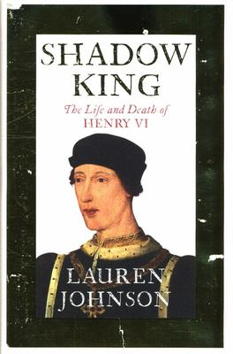 Shadow King - The Life and Death of Henry VI