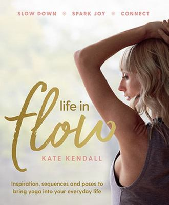 Life in Flow: Inspiration, Sequences and Poses to Bring Yoga into Your Everyday Life