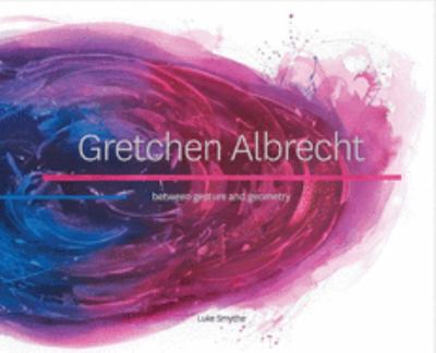 Gretchen Albrecht - Between Gesture and Geometry