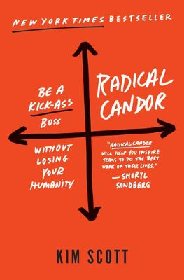 Radical Candor - Be a Kick-Ass Boss Without Losing Your Humanity