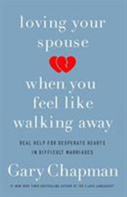 Loving Your Spouse When You Feel Like Walking Away - Positive Steps for Improving a Difficult Marriage