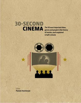 30-Second Cinema - The 50 Most Important Ideas, Genres, and People in the History of Movie-Making, Each Explained in Half a Minute