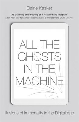 All the Ghosts in the Machine - How the Digital Age Is Transforming Death in the 21st Century