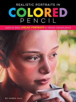 Realistic Portraits in Colored Pencil - Learn to Draw Lifelike Portraits in Vibrant Colored Pencil