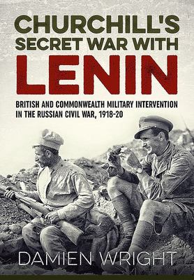 Churchill's Secret War with Lenin - British and Commonwealth Military Intervention in the Russian Civil War, 1918-20 (HB)