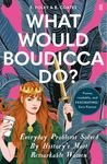 What Would Boudicca Do? - Everyday Problems Solved by History's Most Remarkable Women