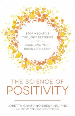 The Science of Positivity - Stop Negative Thought Patterns by Changing Your Brain Chemistry