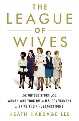 The League of Wives - The Untold Story of the Women Who Took on the US Government to Bring Their Husbands Home from Vietnam