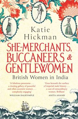 She-Merchants, Buccaneers and Gentlewomen - The Lives and Times of British Women in India 1600 1900