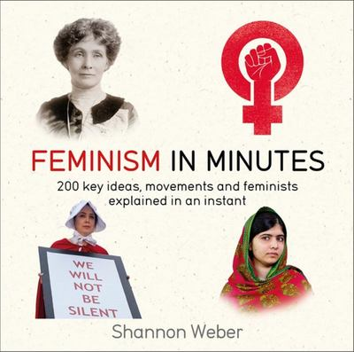 Feminism in Minutes: 200 key ideas, movement and feminists explained in an instant