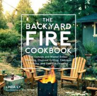 The Backyard Fire Cookbook - Cooking with Live Fire, Coals, and More