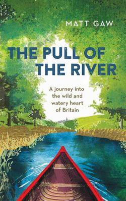 The Pull of the River - A Journey into the Wild and Watery Heart of Britain