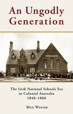 An Ungodly Generation: The Irish National Schools Era in Colonial Australia 1848-1866