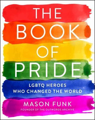 The Book of Pride - True Stories from LGBTQ Pioneers Who Changed the World