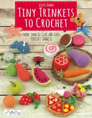 Tiny Trinkets to Crochet - More Than 50 Cute and Easy Crochet Trinkets