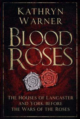 Blood Roses - The Houses of Lancaster and York Before the Wars of the Roses