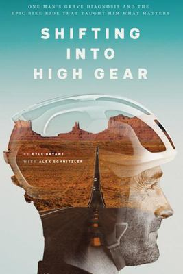 Shifting into High Gear - One Man's Grave Diagnosis and the Epic Bike Ride That Taught Him What Matters