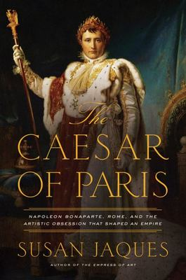 The Caesar of Paris - Napoleon Bonapart, Rome, and the Artistic Obsession That Shaped an Empire