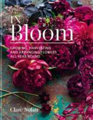 In Bloom Flowers from the Garden - Growing, Harvesting and Arranging Homegrown Blooms All Year Round