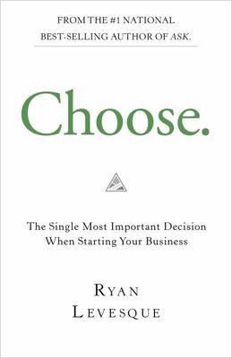 Choose: The Single Most Important Decision When Starting Your Business