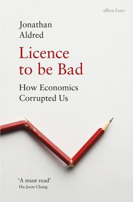 Licence to Be Bad - How Economics Corrupted Us