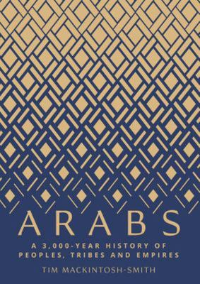 Arabs - A 3,000 Year History of Peoples, Tribes and Empires