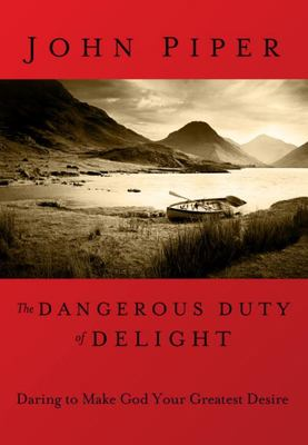 Dangerous Duty of Delight - Daring to Make God Your Greatest Desire