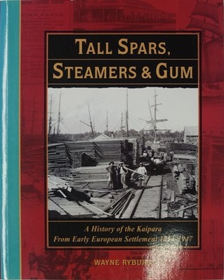 Tall Spars, Steamers & Gum: A History of the Kaipara from Early European Settlement 1854-1947