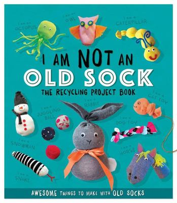 I Am Not an Old Sock: The Recycling Project Book