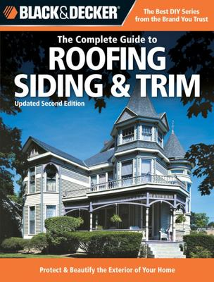 The Complete Guide to Roofing, Sliding and Trim: How to Protect and Beautify the Exterior of Your Home