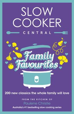 Slow Cooker Central Family Favourites: 200 New Classics the Whole Family Will Love