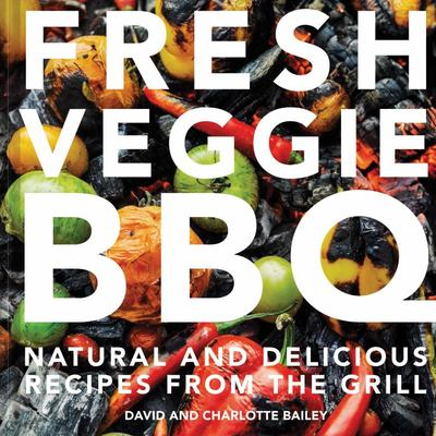 Fresh Veggie BBQ: Natural and Delicious Recipes from the Grill