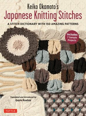 Keiko Okamoto's Japanese Knitting Stitches: A Dictionary of 150 Versatile Stitch Patterns with 7 Sample Projects