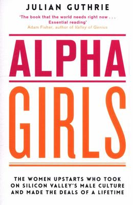 Alpha Girls - The Women Upstarts Who Took on Silicon Valley's Male Culture and Made the Deals of a Lifetime