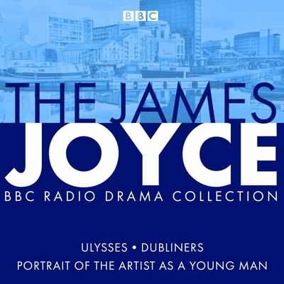 The James Joyce BBC Radio Collection - Ulysses, a Portrait of the Artist As a Young Man and Dubliners