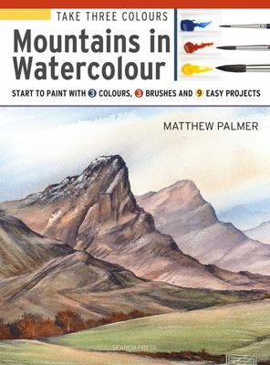Take Three Colours: Mountains in Watercolour - Start to Paint with 3 Colours, 3 Brushes and 9 Easy Projects
