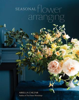 Seasonal Flower Arranging - Fill Your Home with Blooms, Branches, and Foraged Materials All Year Round