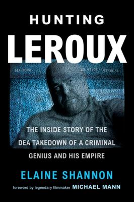 Hunting LeRoux - The Inside Story of the DEA Takedown of a Criminal Genius and His Empire