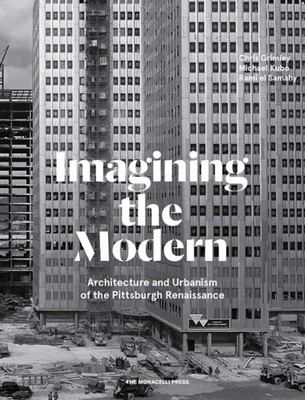Imagining the Modern - Architecture, Urbanism, and the Pittsburgh Renaissance