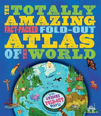 The Totally Amazing, Fact-Packed, Fold-Out Atlas of the World